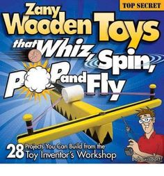Zany Wooden Toys That Whiz, Spin, Pop, and Fly: 28 Top-Secret Projects You Can B  #Book