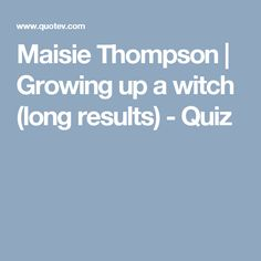 Maisie Thompson | Growing up a witch (long results) - Quiz