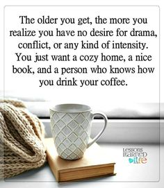The older you get, the more you realize you have no desire for drama, conflict and any kind of intensity. You just want a cozy home, a nice book and a person who knows how you drink your coffee.