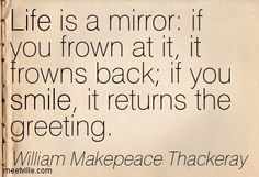 Life is a mirror: if you frown at it, it frowns back; if you smile, it returns the greeting.  William Makepeace Thackeray
