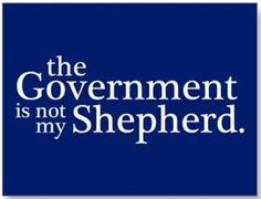 The Government Is Not My Shepherd...Or my keeper or my master.  Amen!!