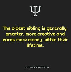 the oldest sibling is generally smarter, more creative and earns more money within their lifetime.
