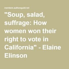 """""""Soup, salad, suffrage: How women won their right to vote in California"""" - Elaine Elinson"""