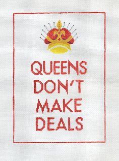"""Queens Don't Make Deals  by Ruth Schmuff Designs      2303 - 18ct    Queens Don't Make DealsIn the tradition of Keep Calm and Carry On, Queens Don't Make Deals. Stitch-painted on 18ct. 5"""" x 7"""