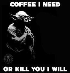 Coffee I need, or kill you I will. #yoda