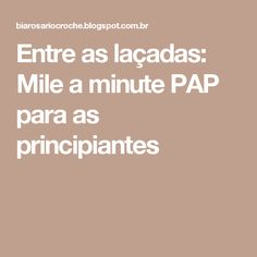 Entre as laçadas: Mile a minute PAP para as principiantes
