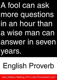 A fool can ask more questions in an hour than a wise man can answer in seven years. - English Proverb #proverbs #quotes