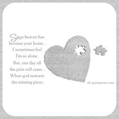 Since heaven has become your home, I sometimes feel I'm so alone. But, one day all the pain will cease, when god restores the missing piece.   all-greatquotes.com