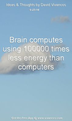 """June 23rd 2014 Idea, """"Brain computes using 100000 times less energy than computers.""""  https://www.youtube.com/watch?v=VbkN1HePmcY #quote"""