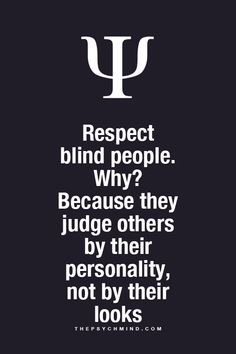 Respect Blind People...Why? They judge others by their personalities, not by their looks...
