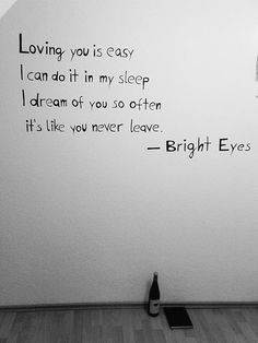 """I dream of you so often it's like you never leave"" -Bright Eyes"
