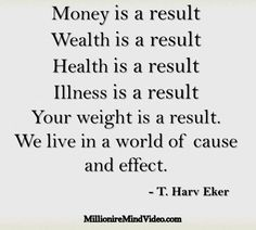 Money is a result  Wealth is a result  Health is a result  Illness is a result  Your weight is a result.  We live in a world of cause and effect.                              -T.Harv Eker