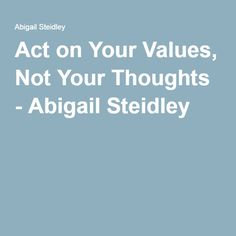 Act on Your Values, Not Your Thoughts - Abigail Steidley