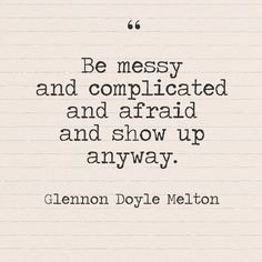 """""""Be messy and complicated and afraid and show up anyway."""" - Glennon Doyle Melton - Quotes You Need to Hear if You're Having a Bad Week - Photos"""