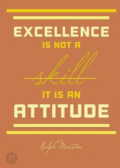 Excellence is not a skill, it is an attitude.