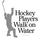 Hockey players walk on water.