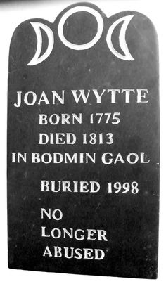 Joan Wytte, b.1775, d.1813, age 38. She was a witch, renowned for her clairvoyant abilities but in her 20's, developed tooth decay & a painful abscess. It made her aggressive and impatient; she used to shout at her clients. Locals thought she had become posessed by the devil. Was imprisoned for causing grievous bodily harm & found to be of unsound mind. Died of pneumonia; her body was used as a medical specimen; then passed to the Museum of Witchcraft, Cornwall. Remains buried 1998.