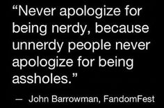 Never Apologize For Being Nerdy Because Unnerdy.this made me smile.I was such a nerd at the meet and greet! I think they would agree with this! Great Quotes, Quotes To Live By, Funny Quotes, Inspirational Quotes, Awesome Quotes, Humour Quotes, Hilarious Sayings, Life Quotes, Motivational Sayings