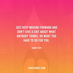 Just keep moving forward and don't give a shit about what anybody thinks. Do what you have to do for you. - Johnny Depp #keepmoving #personaldevelopment #selfgrowth #entrepreneur #inspiringquotes #keepgoing #evolving #ascension #spiritualawakening