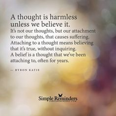 A thought is harmless unless we believe it A thought is harmless unless we believe it. It's not our thoughts, but our attachment to our thoughts, that causes suffering. Attaching to a thought means believing that it��s true, without inquiring. A belief is a thought that we��ve been attaching to, often for years. — Byron Katie