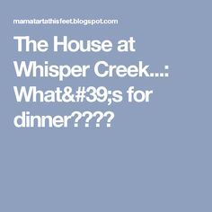 The House at Whisper Creek...: What's for dinner????