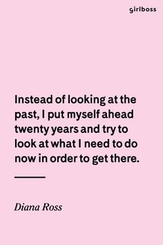 GIRLBOSS QUOTE: Instead of looking at the past, I put myself ahead twenty years and try to look at what I need to do now in order to get there. // Inspirational words of wisdom by Diana Ross(Try Life Words) Inspirational Words Of Wisdom, Wisdom Quotes, Words Quotes, Quotes To Live By, Life Quotes, Sayings, Inspiring Quotes, Relationship Quotes, The Words