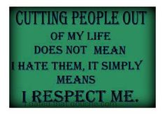 Cutting people out of my life does not mean I hate them, it simply means I respect me.