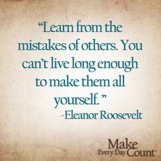Lerne von den Fehlern der Anderen. Du lebst nicht so lange, um alle selbst zu machen.