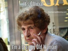 It's official: I'm a Grumpy Old Woman.  Please tell me I'm not the only one... from OutmannedMommy.com