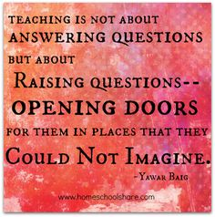 """""""Teaching is not about answering questions but about raising questions - opening doors for them in places that they could not imagine."""""""