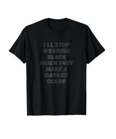 I'll Stop Wearing Black When They Make a Darker Color T-Shirt. Funny Black T-Shirt for those who love wearing black all the time.