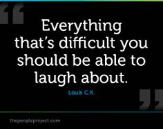 Everything that's difficult you should be able to laugh about.  Louis C.K.
