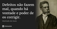 Defeitos não fazem mal, quando há vontade e poder de os corrigir.... Frase de Machado de Assis.