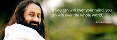 """If you can win over your mind, you can win over the whole world."" ― Sri Sri Ravi Shankar"