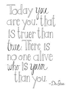 Today you are you. -Dr. Seuss