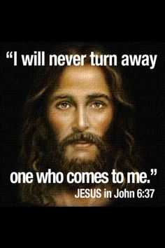 """I will never turn away one who comes to me:  Jesus in John 6:37"