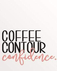 Coffee, contour, confidence.