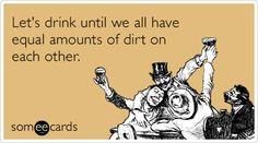 Let's drink until we all have equal amounts of dirt on each other. | Drinking Ecard