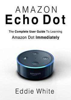 Echo Dot for Beginners: The Ultimate User Guide to Learn the Use of Amazon Echo Dot and Alexa to Manage Your Smart Devices!