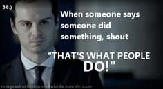 Things a Sherlockian should do: When someone says someone did something.