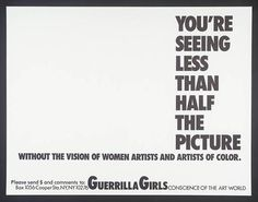 Guerrilla Girls, You're Seeing Less Than Half The Picture 1989 Advertising graphics Guerrilla Girls is an anonymous group of radical feminist, female artists devoted to fighting sexism and racism within the art world. Protest Kunst, Protest Art, Photomontage, Guerrilla Girls, Activist Art, Guerilla Marketing, Political Art, Feminist Art, New York Art