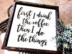 First I drink the coffee Coffee Wood Sign Farmhouse Sign