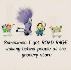 Road rage>>Yes! i hate when people walk so slow in the store