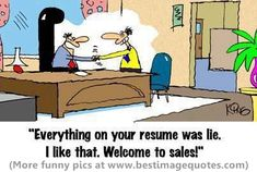 Everything on your resume was lie. Welcome to sales job!