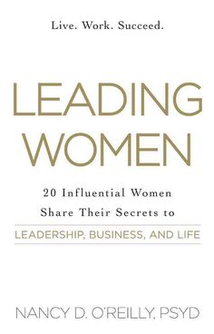 Leading Women: 20 Influential Women Share Their Secrets to Leadership Business and Life