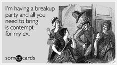 Funny Breakup/Divorce Ecard: I'm having a breakup party and all you need to bring is contempt for my ex. Breakup Party, Divorce Party, Cute Quotes, Funny Quotes, Laugh Till You Cry, Divorce Humor, Breakup Humor, Ex Husbands, E Cards
