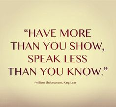 Have more than you show. Speak less than you know. -Shakespeare