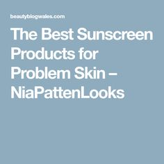 The Best Sunscreen Products for Problem Skin – NiaPattenLooks