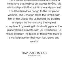 """Ravi Zacharias - """"There are no unique postures and times and limitations that restrict our access to..."""". god, wealth, lust, christian, jesus, body, worship, greed, dwelling, temple, restrictions"""