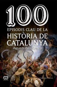 100 episodis clau de la història de Catalunya / Agustí Alcoberro NOVETAT FEBRER 2016